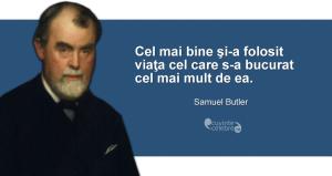 """""""Cel mai bine şi-a folosit viaţa cel care s-a bucurat cel mai mult de ea."""" Samuel Butler"""
