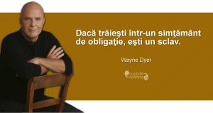 """""""Dacă trăieşti într-un simţământ de obligaţie, eşti un sclav."""" Wayne Dyer"""