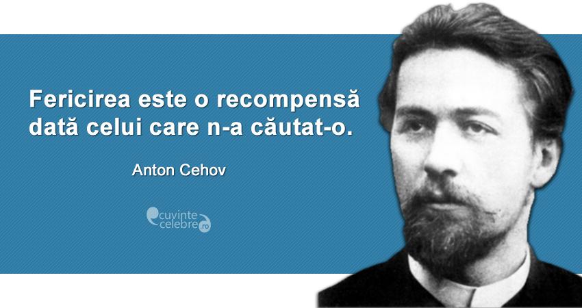 """""""Fericirea este o recompensă dată celui care n-a căutat-o."""" Anton Cehov"""
