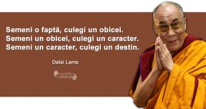 """""""Semeni o faptă, culegi un obicei. Semeni un obicei, culegi un caracter. Semeni un caracter, culegi un destin."""" Dalai Lama"""