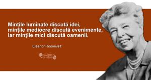 """""""Mințile luminate discută idei, mințile mediocre discută evenimente, iar mințile mici discută oamenii."""" Eleanor Roosevelt"""
