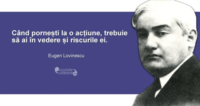 """""""Când pornești la o acțiune, trebuie să ai în vedere și riscurile ei."""" Eugen Lovinescu"""