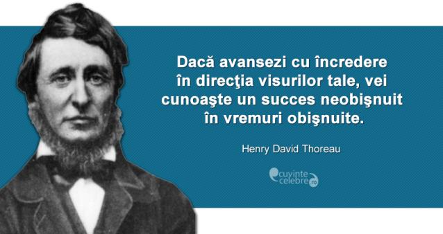 """""""Dacă avansezi cu încredere în direcţia visurilor tale, vei cunoaşte un succes neobişnuit în vremuri obişnuite."""" Henry David Thoreau"""