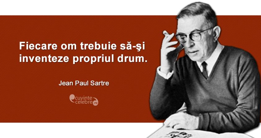 """""""Fiecare om trebuie să-şi inventeze propriul drum."""" Jean Paul Sartre"""