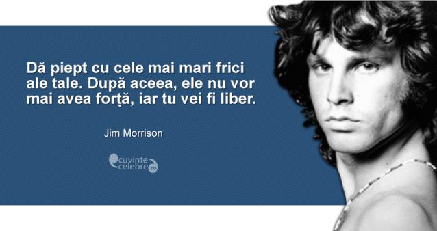 """""""Dă piept cu cele mai mari frici ale tale. După aceea, ele nu vor mai avea forță, iar tu vei fi liber."""" Jim Morrison"""