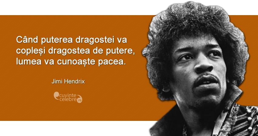 """""""Când puterea dragostei va copleși dragostea de putere, lumea va cunoaște pacea."""" Jimi Hendrix"""
