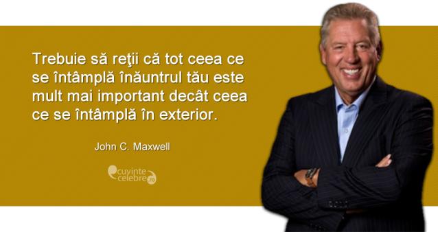 """""""Trebuie să reţii că tot ceea ce se întâmplă înăuntrul tău este mult mai important decât ceea ce se întâmplă în exterior."""" John C. Maxwell"""