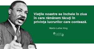 """""""Vieţile noastre se încheie în ziua în care rămânem tăcuţi în privinţa lucrurilor care contează."""" Martin Luther King"""