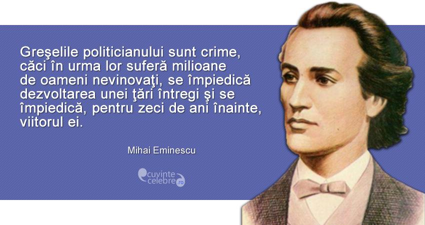"""""""Greşelile politicianului sunt crime, căci în urma lor suferă milioane de oameni nevinovaţi, se împiedică dezvoltarea unei ţări întregi şi se împiedică, pentru zeci de ani înainte, viitorul ei."""" Mihai Eminescu"""