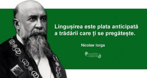 """""""Lingușirea este plata anticipată a trădării care ți se pregătește."""" Nicolae Iorga"""