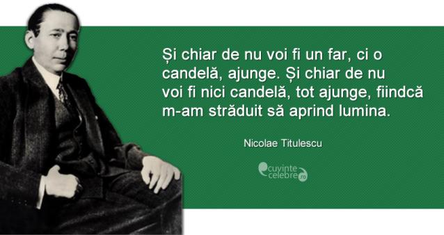 """""""Și chiar de nu voi fi un far, ci o candelă, ajunge. Și chiar de nu voi fi nici candelă, tot ajunge, fiindcă m-am străduit să aprind lumina."""" Nicolae Titulescu"""