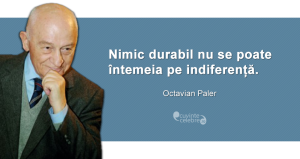 """""""Nimic durabil nu se poate întemeia pe indiferență."""" Octavian Paler"""