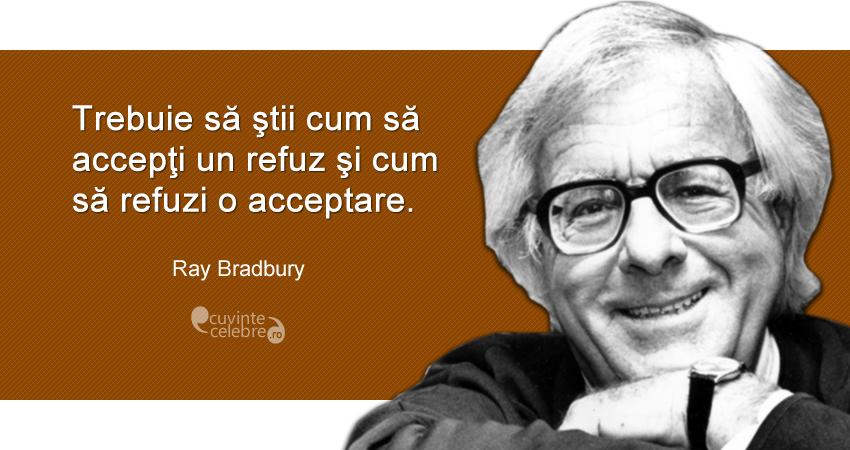 """""""Trebuie să ştii cum să accepţi un refuz şi cum să refuzi o acceptare."""" Ray Bradbury"""