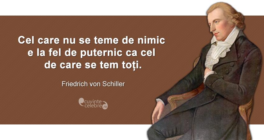 """""""Cel care nu se teme de nimic e la fel de puternic ca cel de care se tem toți."""" Friedrich von Schiller"""