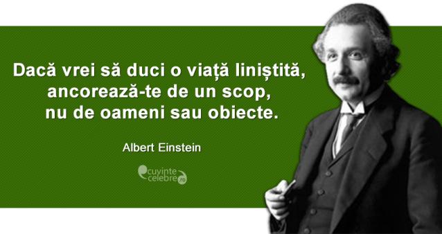 """""""Dacă vrei să duci o viață liniștită, ancorează-te de un scop, nu de oameni sau obiecte."""" Albert Einstein"""
