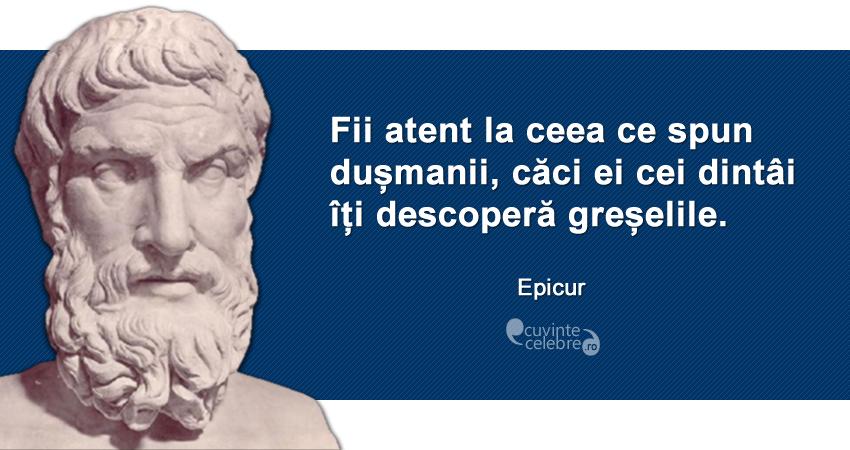 """""""Fii atent la ceea ce spun dușmanii, căci ei cei dintâi îți descoperă greșelile."""" Epicur"""