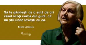 """""""Să te gândeşti de o sută de ori când scoţi vorba din gură, că nu ştii unde loveşti cu ea."""" Ileana Vulpescu"""