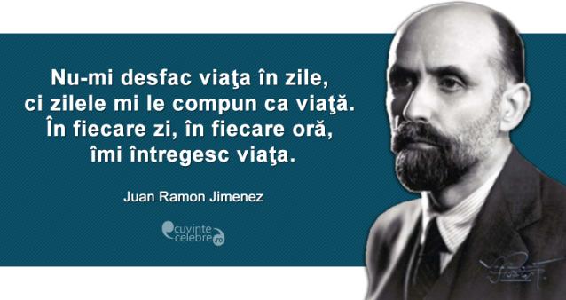 """""""Nu-mi desfac viaţa în zile, ci zilele mi le compun ca viaţă. În fiecare zi, în fiecare oră, îmi întregesc viaţa."""" Juan Ramon Jimenez"""