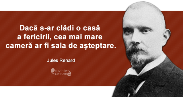"""""""Dacă s-ar clădi o casă a fericirii, cea mai mare cameră ar fi sala de așteptare."""" Jules Renard"""