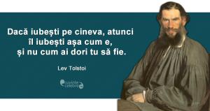 """""""Dacă iubești pe cineva, atunci îl iubești așa cum e, și nu cum ai dori tu să fie."""" Lev Tolstoi"""