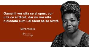 """""""Oamenii vor uita ce ai spus, vor uita ce ai făcut, dar nu vor uita niciodată cum i-ai făcut să se simtă."""" Maya Angelou"""