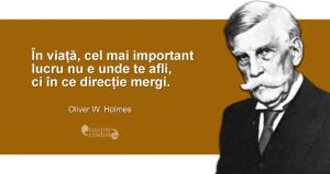"""""""În viață, cel mai important lucru nu e unde te afli, ci în ce direcție mergi."""" Oliver W. Holmes"""