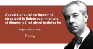 """""""Adevăratul curaj nu înseamnă să aştepţi în linişte evenimentele, ci dimpotrivă, să alergi înaintea lor."""" Roger Martin du Gard"""