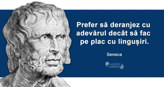 """""""Prefer să deranjez cu adevărul decât să fac pe plac cu lingușiri."""" Seneca"""