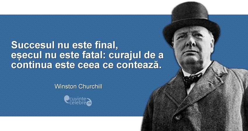 """""""Succesul nu este final, eșecul nu este fatal: curajul de a continua este ceea ce contează."""" Winston Churchill"""