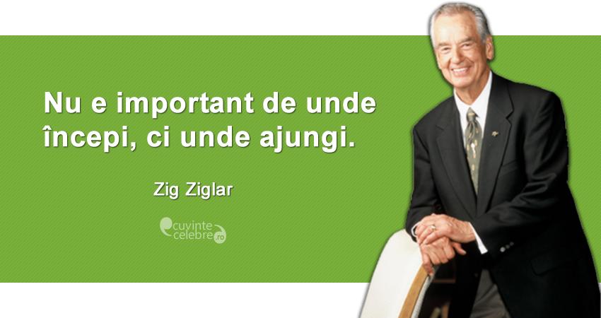 """""""Nu e important de unde începi, ci unde ajungi."""" Zig Ziglar"""