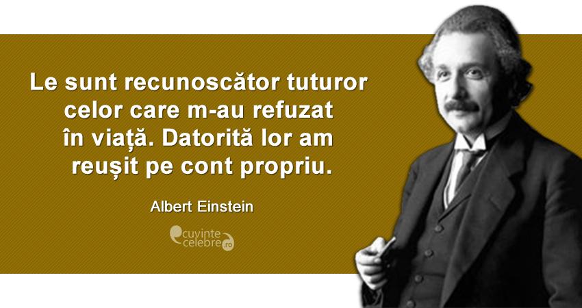 """""""Le sunt recunoscător tuturor celor care m-au refuzat în viață. Datorită lor am reușit pe cont propriu."""" Albert Einstein"""