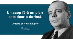 """""""Un scop fără un plan este doar o dorință."""" Antoine de Saint-Exupéry"""