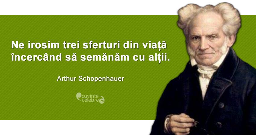 """""""Ne irosim trei sferturi din viață încercând să semănăm cu alții."""" Arthur Schopenhauer"""
