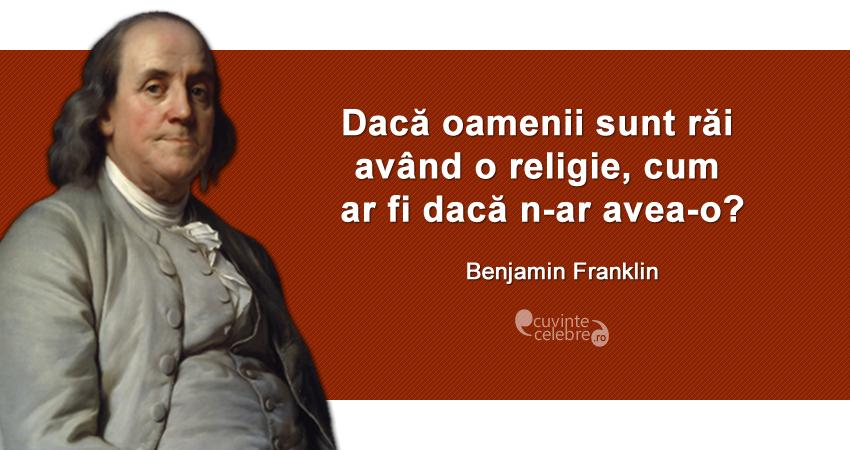 """""""Dacă oamenii sunt răi având o religie, cum ar fi dacă n-ar avea-o?"""" Benjamin Franklin"""