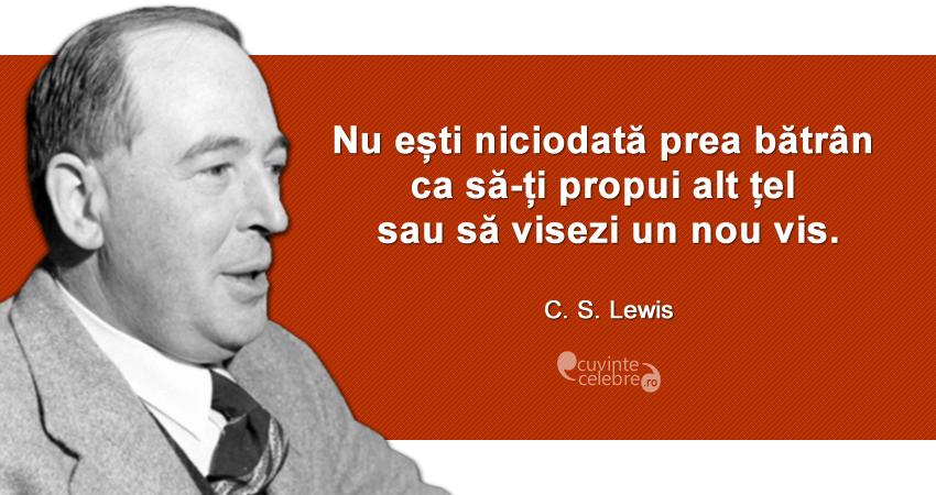 """""""Nu ești niciodată prea bătrân ca să-ți propui alt țel sau să visezi un nou vis."""" C. S. Lewis"""