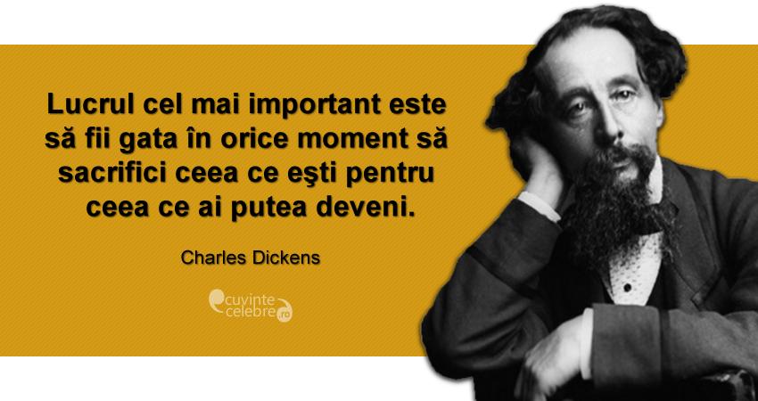 """""""Lucrul cel mai important este să fii gata în orice moment să sacrifici ceea ce eşti pentru ceea ce ai putea deveni."""" Charles Dickens"""