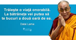"""""""Trăieşte o viaţă onorabilă. La bătrânețe vei putea să te bucuri a două oară de ea."""" Dalai Lama"""