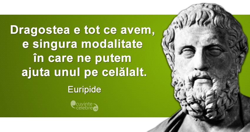 """""""Dragostea e tot ce avem, e singura modalitate în care ne putem ajuta unul pe celălalt."""" Euripide"""