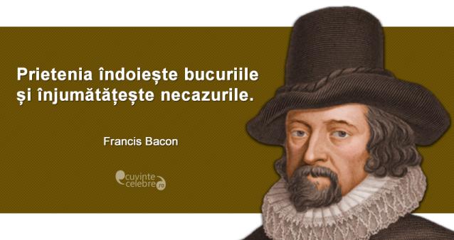 """""""Prietenia îndoiește bucuriile și înjumătățește necazurile."""" Francis Bacon"""