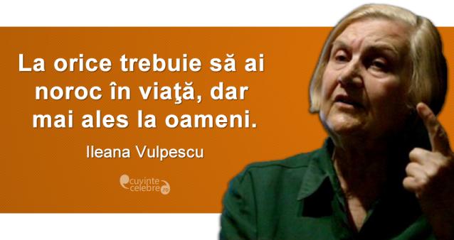 """""""La orice trebuie să ai noroc în viaţă, dar mai ales la oameni."""" Ileana Vulpescu"""