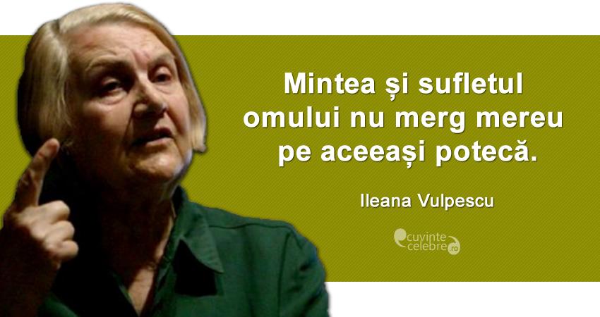 """""""Mintea și sufletul omului nu merg mereu pe aceeași potecă."""" Ileana Vulpescu"""
