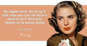 """""""Nu regret nimic. Nu mi-aș fi trăit viața așa cum am făcut-o dacă mi-aș fi făcut griji despre ce va spune lumea."""" Ingrid Bergman"""