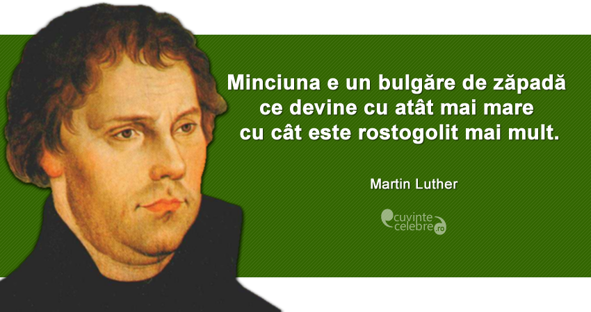 """""""Minciuna e un bulgăre de zăpadă ce devine cu atât mai mare cu cât este rostogolit mai mult."""" Martin Luther"""