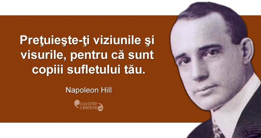 """""""Preţuieşte-ţi viziunile şi visurile, pentru că sunt copiii sufletului tău."""" Napoleon Hill"""