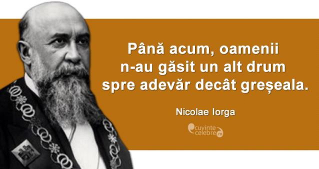 """""""Până acum, oamenii n-au găsit un alt drum spre adevăr decât greșeala."""" Nicolae Iorga"""