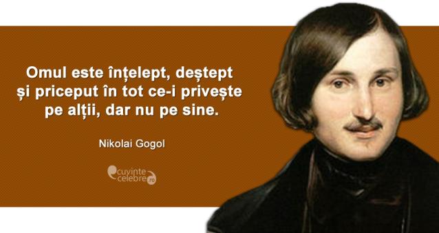 """""""Omul este înțelept, deștept și priceput în tot ce-i privește pe alții, dar nu pe sine."""" Nikolai Gogol"""