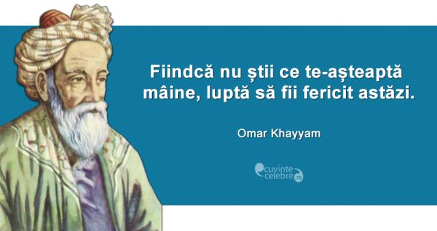 """""""Fiindcă nu știi ce te-așteaptă mâine, luptă să fii fericit astăzi."""" Omar Khayyam"""