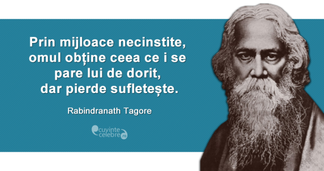 """""""Prin mijloace necinstite, omul obține ceea ce i se pare lui de dorit, dar pierde sufletește."""" Rabindranath Tagore"""