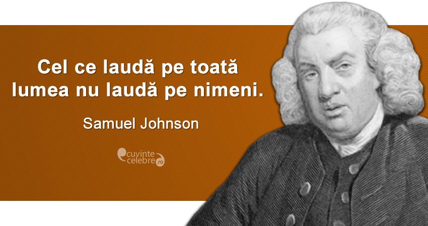 """""""Cel ce laudă pe toată lumea nu laudă pe nimeni."""" Samuel Johnson"""