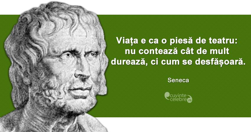 """""""Viața e ca o piesă de teatru: nu contează cât de mult durează, ci cum se desfășoară."""" Seneca"""